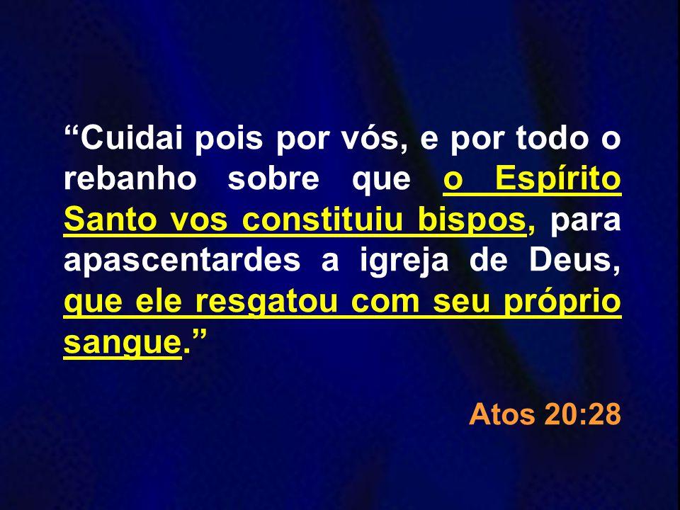 Cuidai pois por vós, e por todo o rebanho sobre que o Espírito Santo vos constituiu bispos, para apascentardes a igreja de Deus, que ele resgatou com seu próprio sangue.