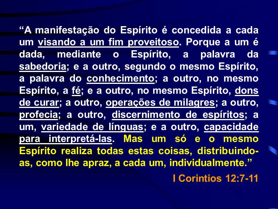 A manifestação do Espírito é concedida a cada um visando a um fim proveitoso. Porque a um é dada, mediante o Espírito, a palavra da sabedoria; e a outro, segundo o mesmo Espírito, a palavra do conhecimento; a outro, no mesmo Espírito, a fé; e a outro, no mesmo Espírito, dons de curar; a outro, operações de milagres; a outro, profecia; a outro, discernimento de espíritos; a um, variedade de línguas; e a outro, capacidade para interpretá-las. Mas um só e o mesmo Espírito realiza todas estas coisas, distribuindo-as, como lhe apraz, a cada um, individualmente.