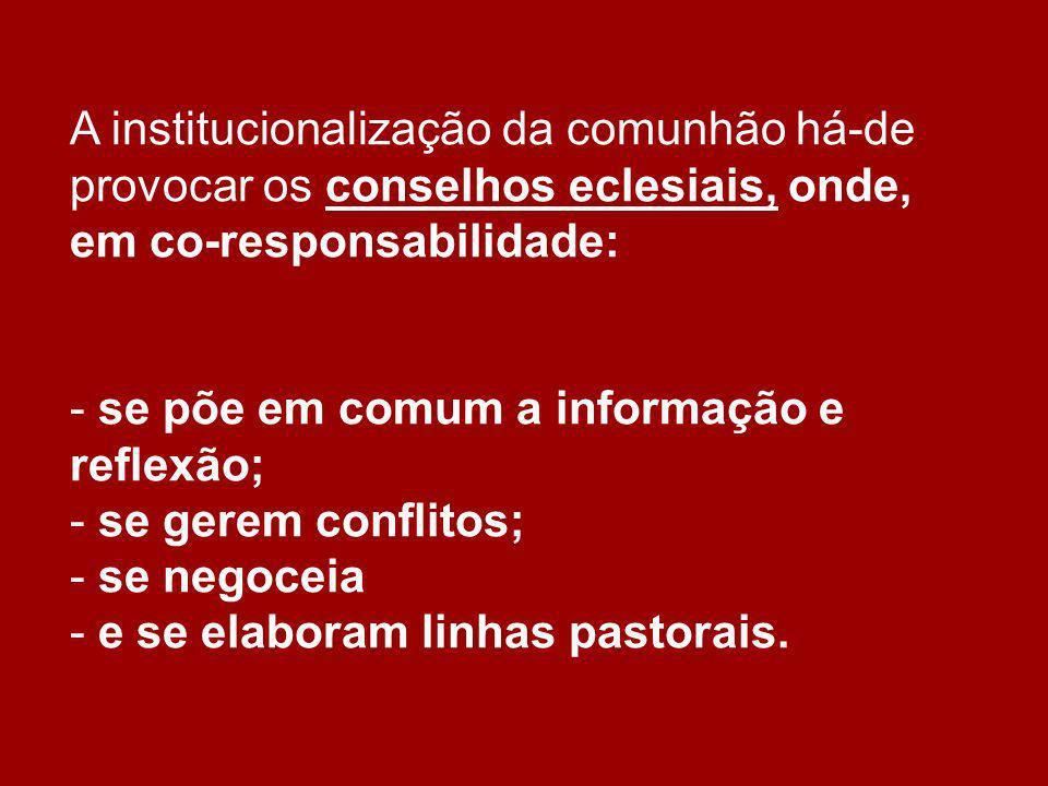 A institucionalização da comunhão há-de provocar os conselhos eclesiais, onde, em co-responsabilidade: