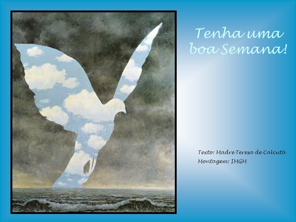 Tenha uma boa Semana! Texto: Madre Teresa de Calcutá Montagem: IMGM
