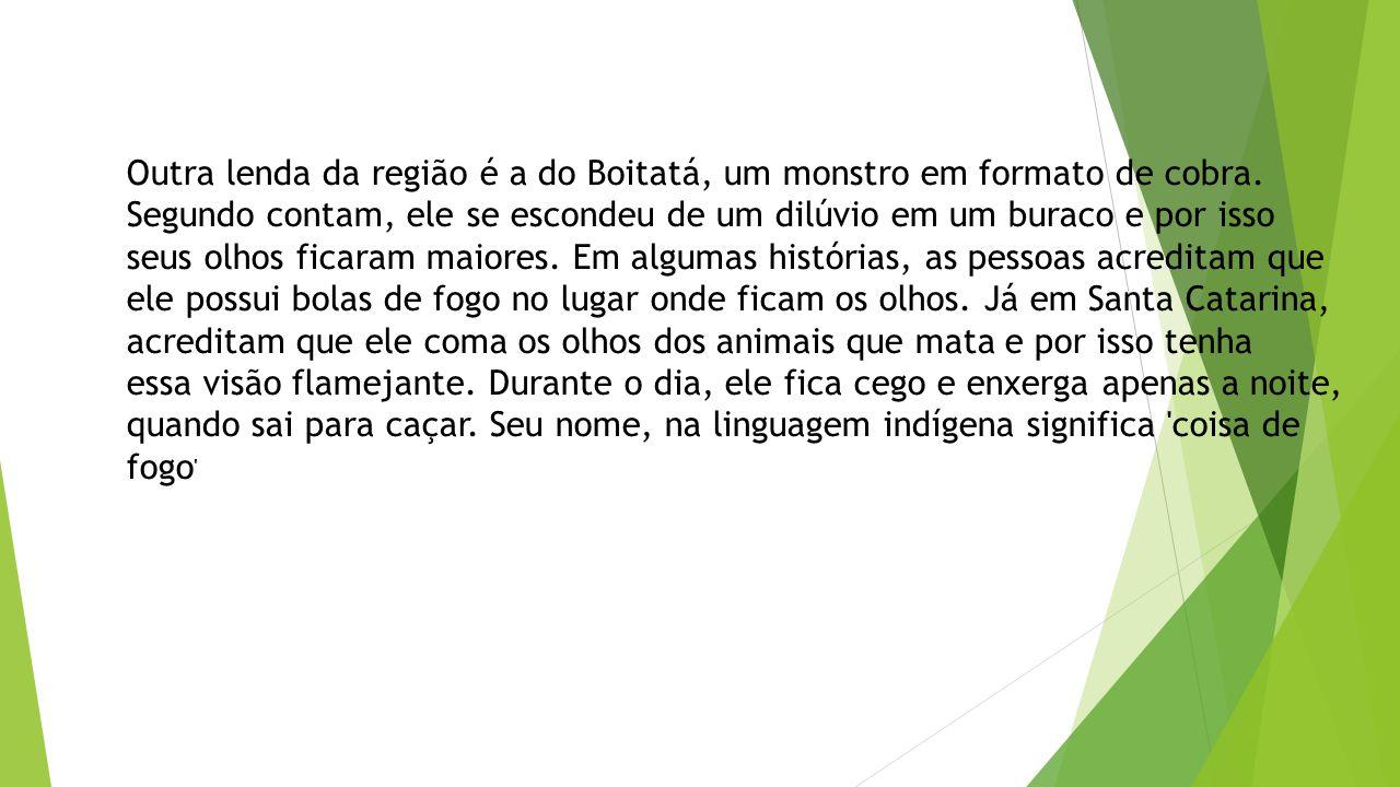 Outra lenda da região é a do Boitatá, um monstro em formato de cobra