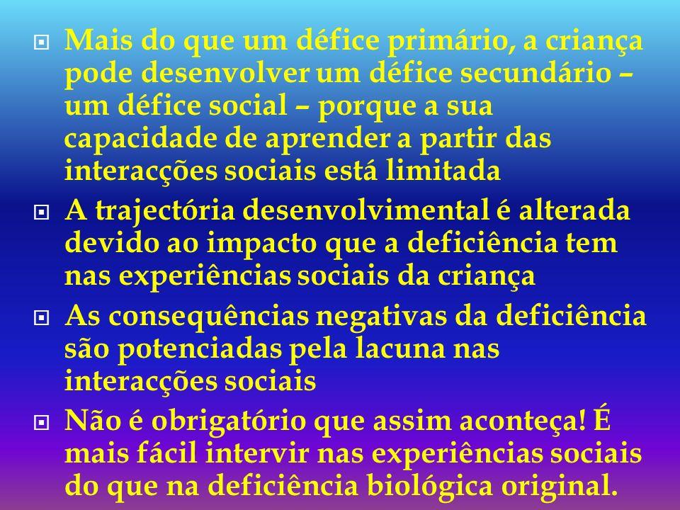 Mais do que um défice primário, a criança pode desenvolver um défice secundário – um défice social – porque a sua capacidade de aprender a partir das interacções sociais está limitada
