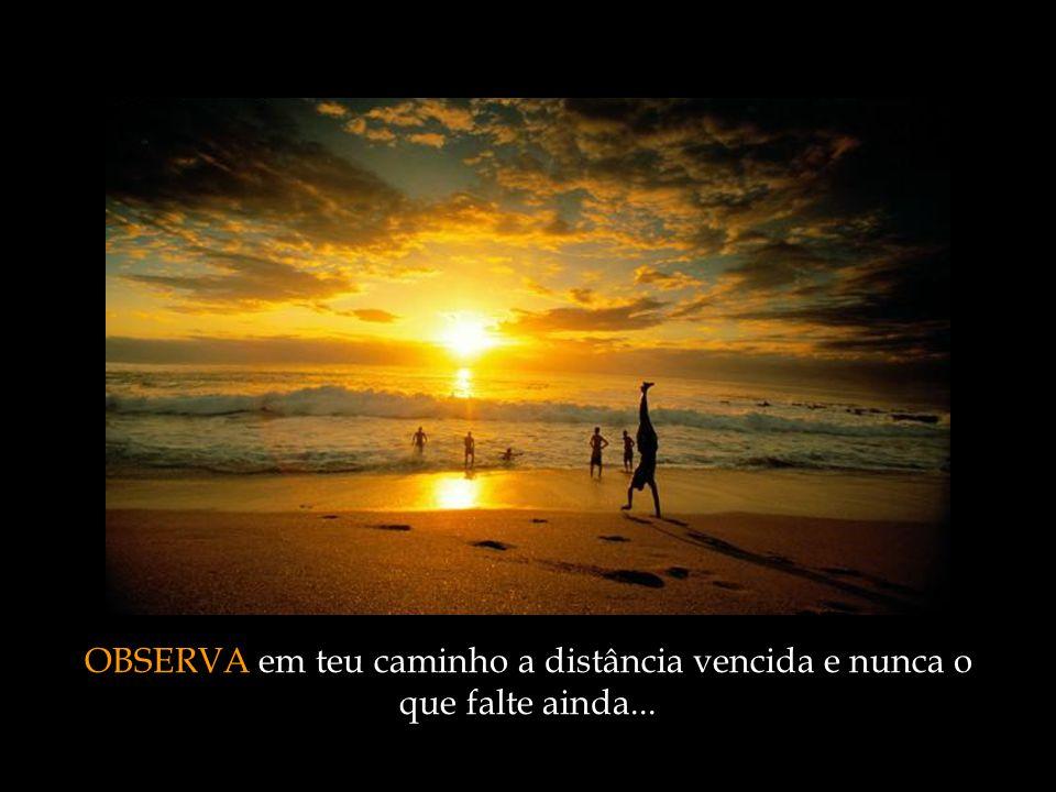 OBSERVA em teu caminho a distância vencida e nunca o que falte ainda...