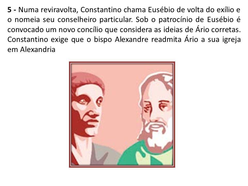 5 - Numa reviravolta, Constantino chama Eusébio de volta do exílio e o nomeia seu conselheiro particular.