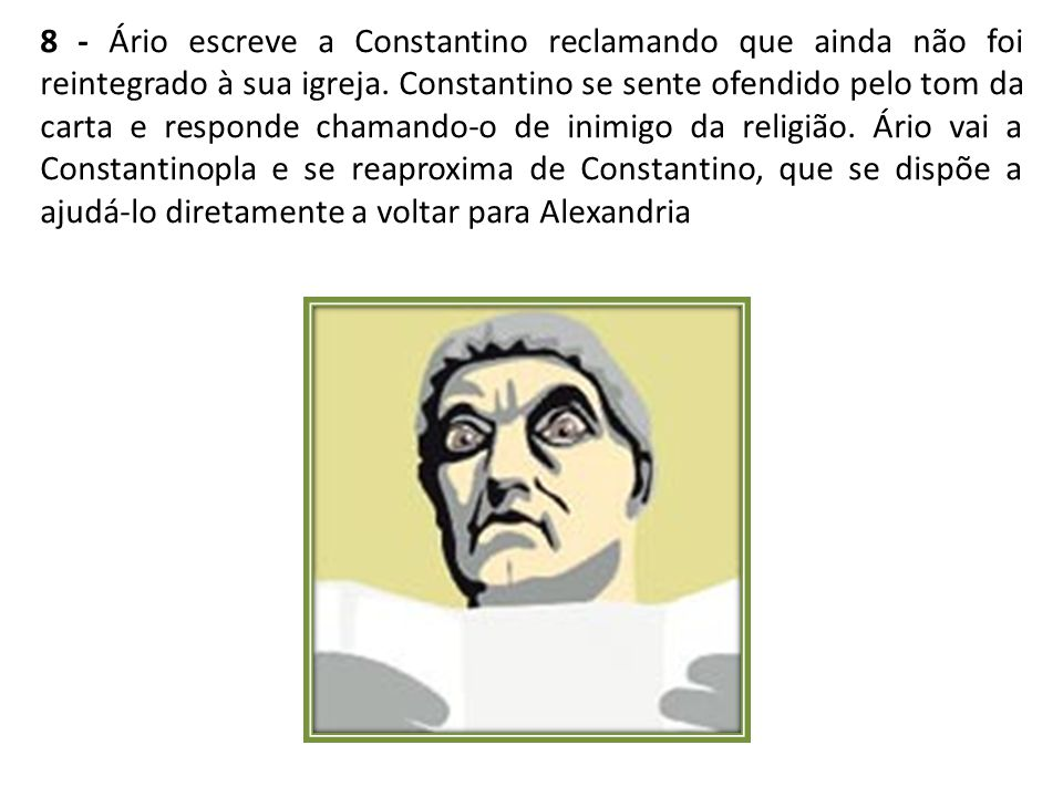 8 - Ário escreve a Constantino reclamando que ainda não foi reintegrado à sua igreja.