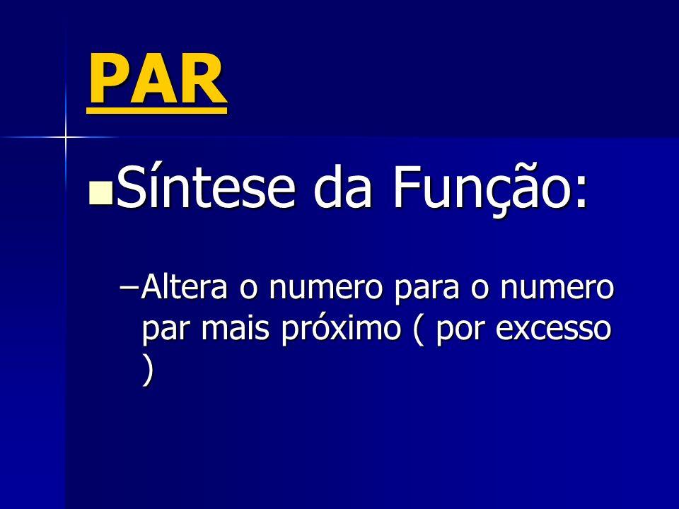 PAR Síntese da Função: Altera o numero para o numero par mais próximo ( por excesso )