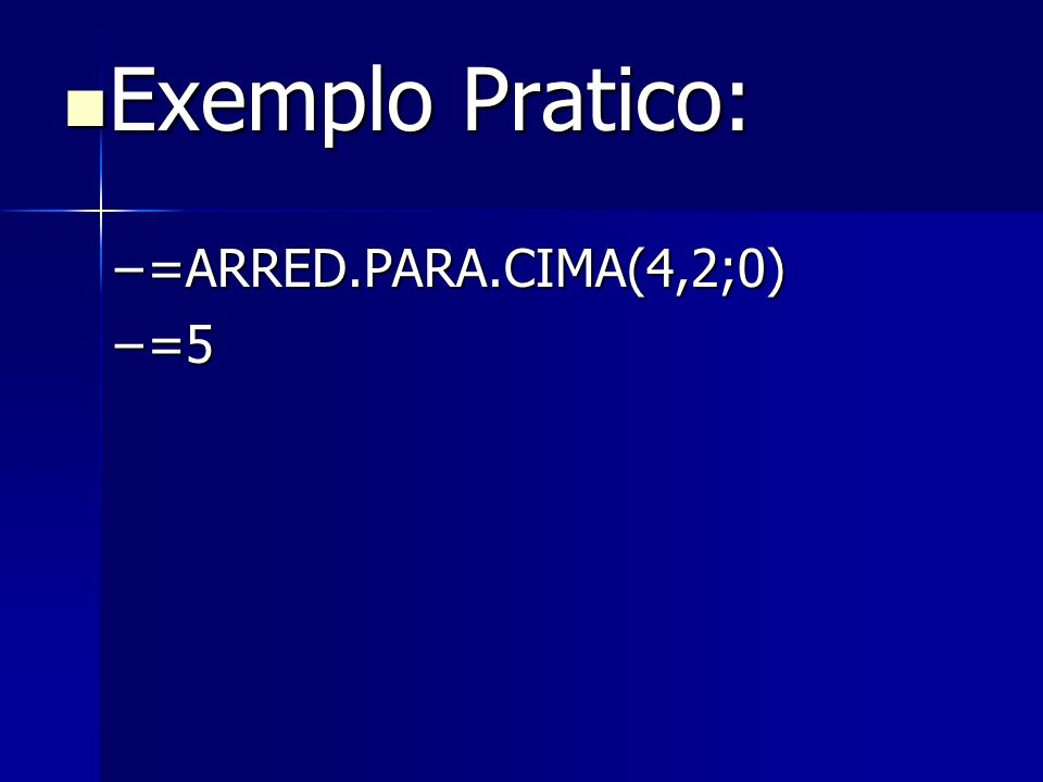Exemplo Pratico: =ARRED.PARA.CIMA(4,2;0) =5