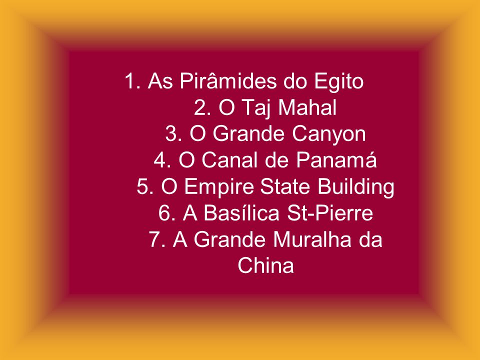 1. As Pirâmides do Egito 2. O Taj Mahal 3. O Grande Canyon 4