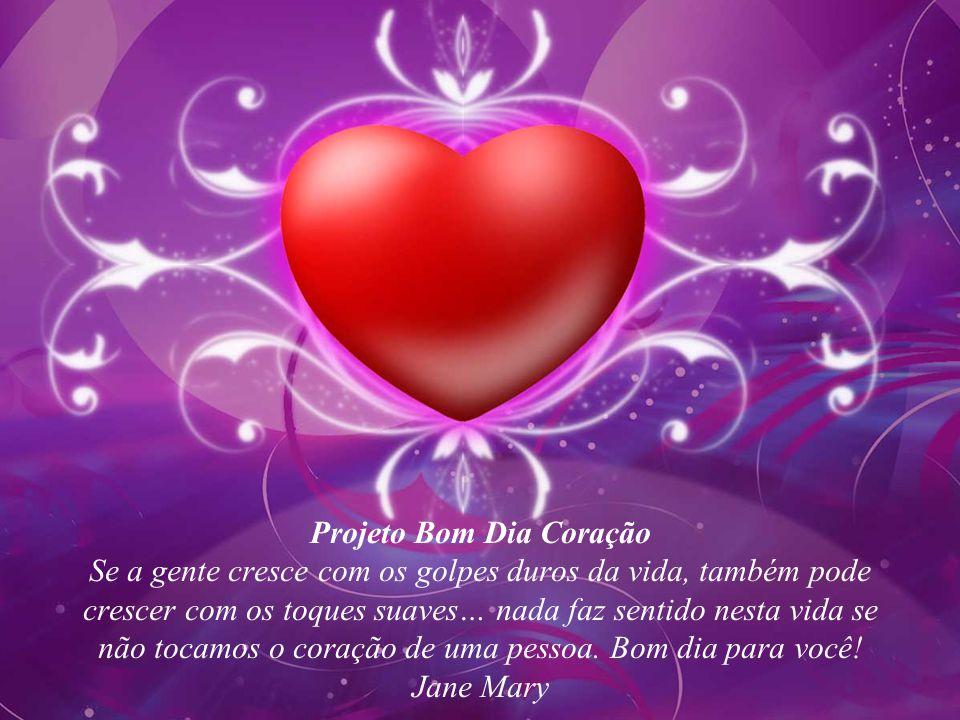Projeto Bom Dia Coração Se a gente cresce com os golpes duros da vida, também pode crescer com os toques suaves… nada faz sentido nesta vida se não tocamos o coração de uma pessoa.