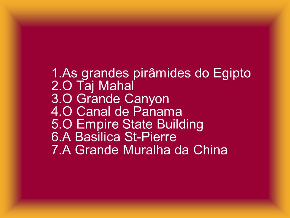 1. As grandes pirâmides do Egipto 2. O Taj Mahal 3. O Grande Canyon 4