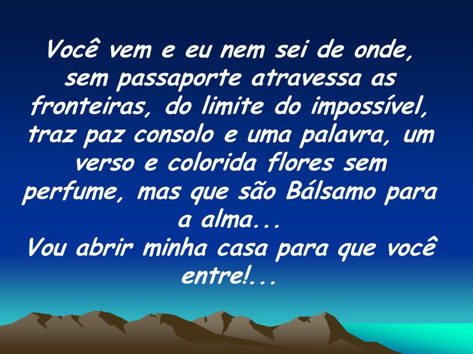 Você vem e eu nem sei de onde, sem passaporte atravessa as fronteiras, do limite do impossível, traz paz consolo e uma palavra, um verso e colorida flores sem perfume, mas que são Bálsamo para a alma...