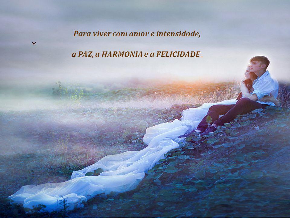 Para viver com amor e intensidade, a PAZ, a HARMONIA e a FELICIDADE.