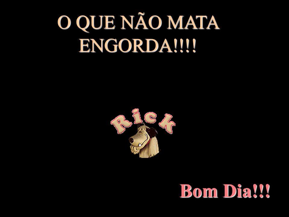O QUE NÃO MATA ENGORDA!!!! Bom Dia!!!