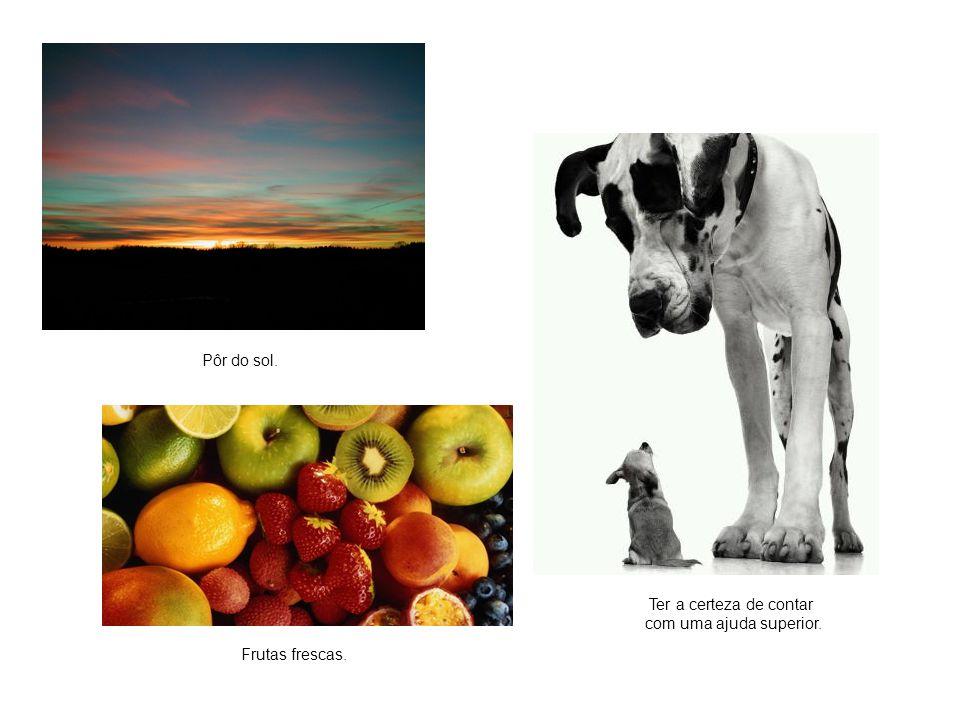 Pôr do sol. Ter a certeza de contar com uma ajuda superior. Frutas frescas.