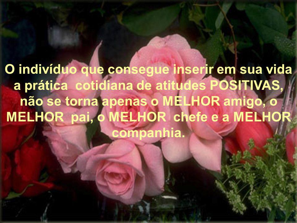 O indivíduo que consegue inserir em sua vida a prática cotidiana de atitudes POSITIVAS, não se torna apenas o MELHOR amigo, o MELHOR pai, o MELHOR chefe e a MELHOR companhia.