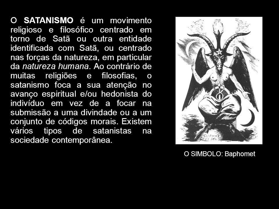 O SATANISMO é um movimento religioso e filosófico centrado em torno de Satã ou outra entidade identificada com Satã, ou centrado nas forças da natureza, em particular da natureza humana. Ao contrário de muitas religiões e filosofias, o satanismo foca a sua atenção no avanço espiritual e/ou hedonista do indivíduo em vez de a focar na submissão a uma divindade ou a um conjunto de códigos morais. Existem vários tipos de satanistas na sociedade contemporânea.