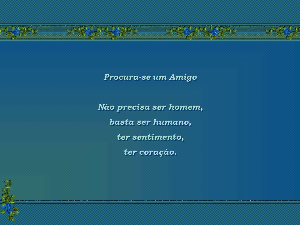 Procura-se um Amigo Não precisa ser homem, basta ser humano, ter sentimento, ter coração.