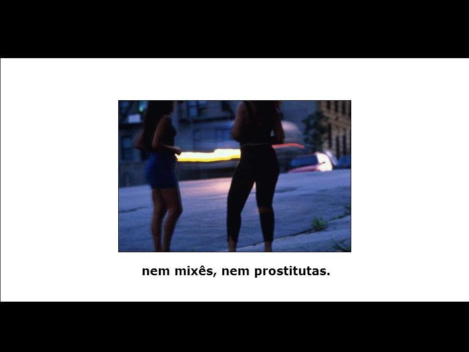 nem mixês, nem prostitutas.