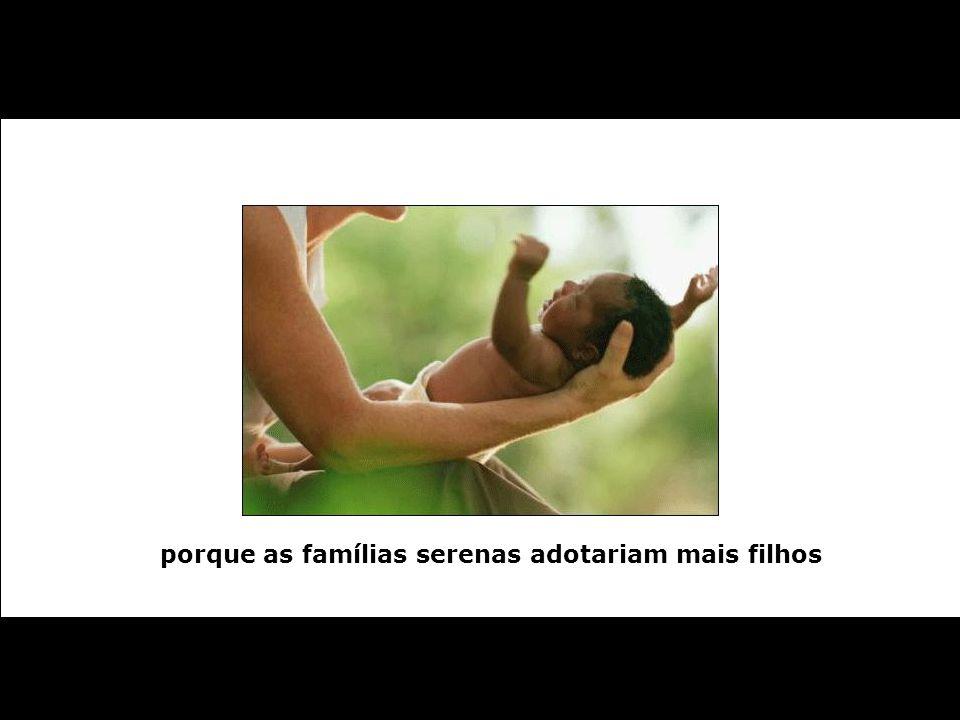 porque as famílias serenas adotariam mais filhos