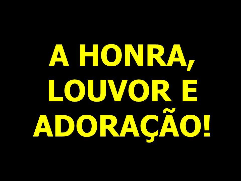 A HONRA, LOUVOR E ADORAÇÃO!