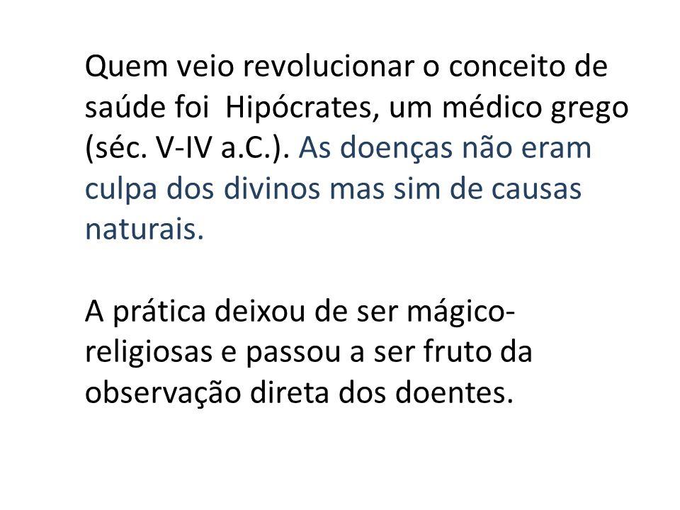 Quem veio revolucionar o conceito de saúde foi Hipócrates, um médico grego (séc. V-IV a.C.). As doenças não eram culpa dos divinos mas sim de causas naturais.