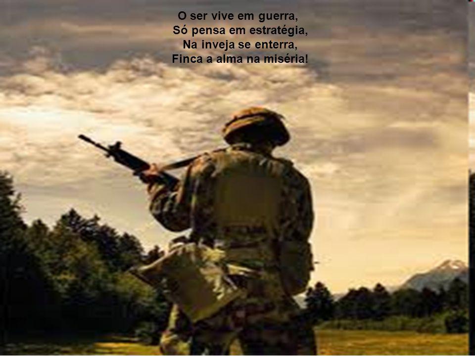 O ser vive em guerra, Só pensa em estratégia, Na inveja se enterra, Finca a alma na miséria!