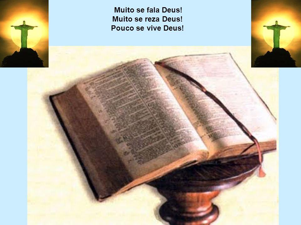 Muito se fala Deus! Muito se reza Deus! Pouco se vive Deus!