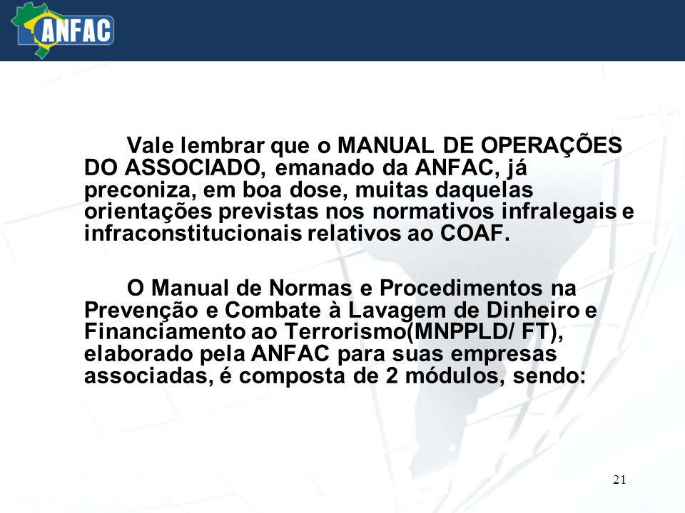Vale lembrar que o MANUAL DE OPERAÇÕES DO ASSOCIADO, emanado da ANFAC, já preconiza, em boa dose, muitas daquelas orientações previstas nos normativos infralegais e infraconstitucionais relativos ao COAF.