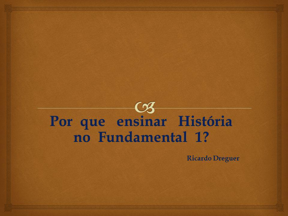 Por que ensinar História no Fundamental 1 Ricardo Dreguer
