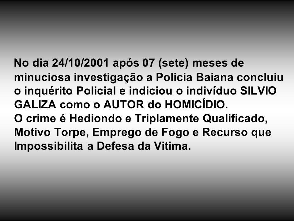 No dia 24/10/2001 após 07 (sete) meses de minuciosa investigação a Policia Baiana concluiu o inquérito Policial e indiciou o indivíduo SILVIO GALIZA como o AUTOR do HOMICÍDIO.
