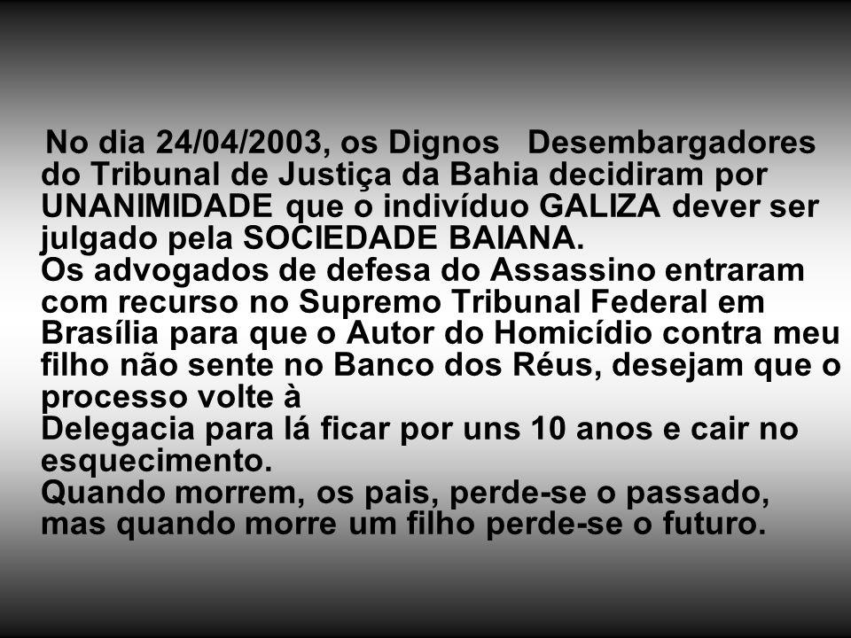 No dia 24/04/2003, os Dignos Desembargadores do Tribunal de Justiça da Bahia decidiram por UNANIMIDADE que o indivíduo GALIZA dever ser julgado pela SOCIEDADE BAIANA.