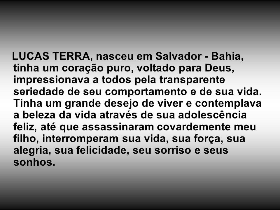 LUCAS TERRA, nasceu em Salvador - Bahia, tinha um coração puro, voltado para Deus, impressionava a todos pela transparente seriedade de seu comportamento e de sua vida.