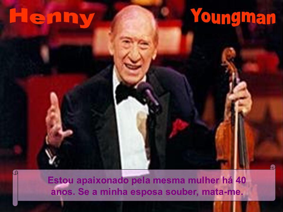Henny Youngman Estou apaixonado pela mesma mulher há 40 anos. Se a minha esposa souber, mata-me.