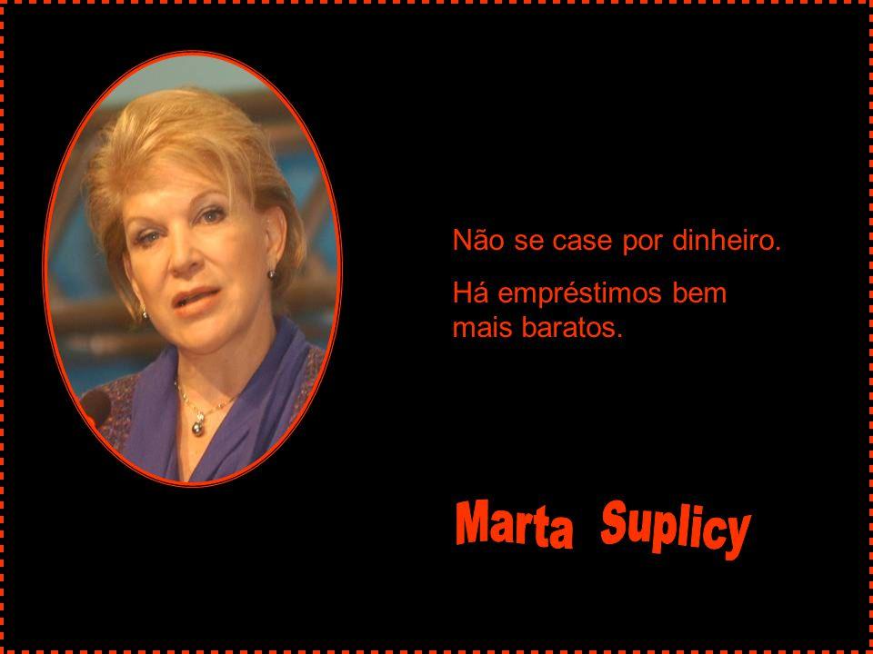Marta Suplicy Não se case por dinheiro.