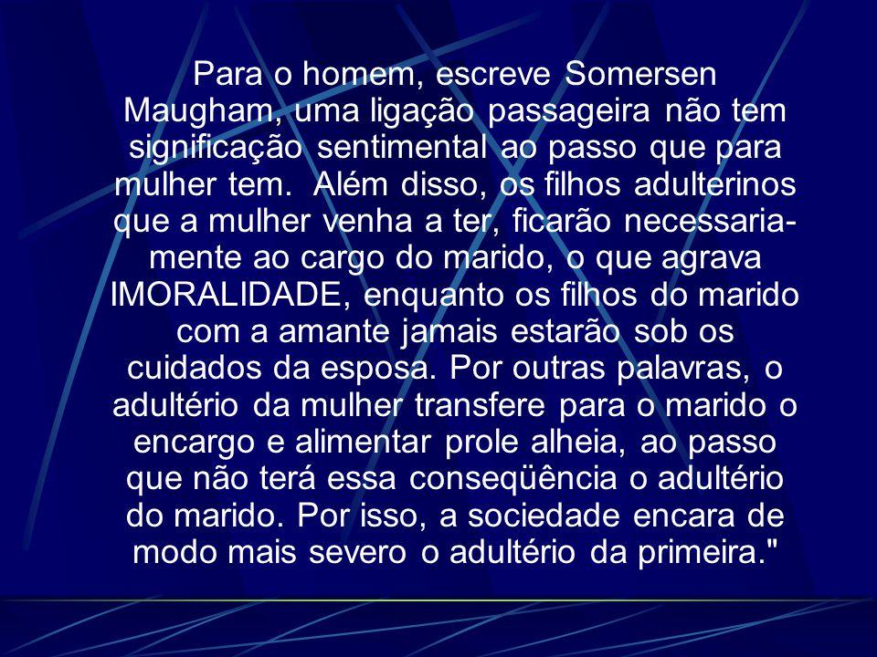Para o homem, escreve Somersen Maugham, uma ligação passageira não tem significação sentimental ao passo que para mulher tem.