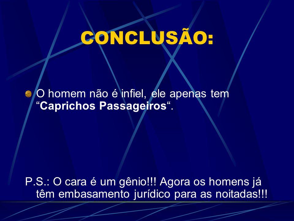CONCLUSÃO: O homem não é infiel, ele apenas tem Caprichos Passageiros .