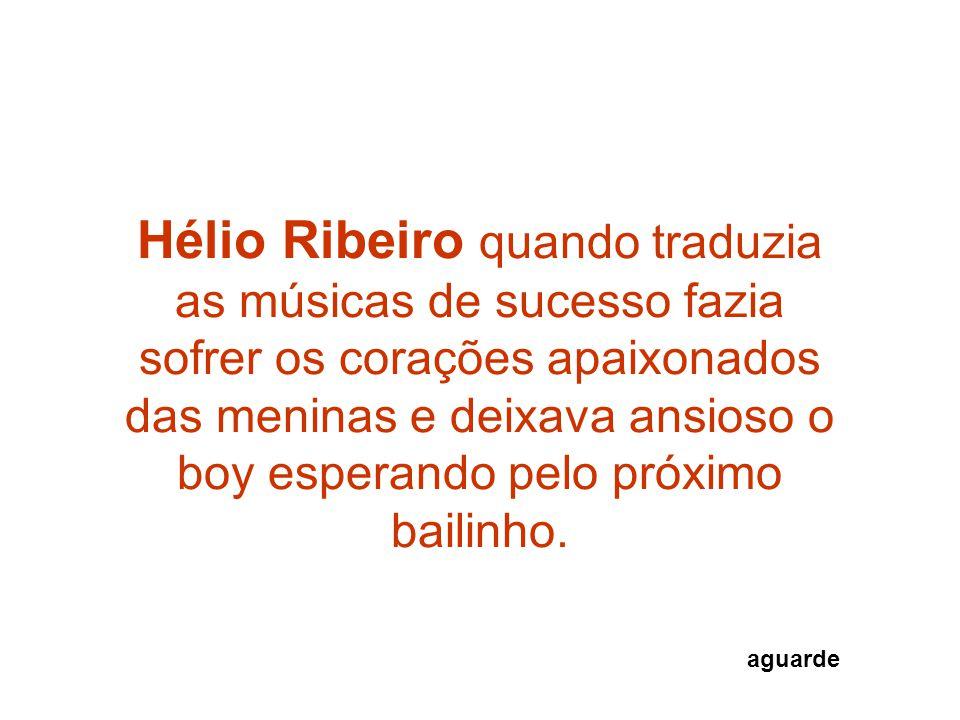 Hélio Ribeiro quando traduzia as músicas de sucesso fazia sofrer os corações apaixonados das meninas e deixava ansioso o boy esperando pelo próximo bailinho.