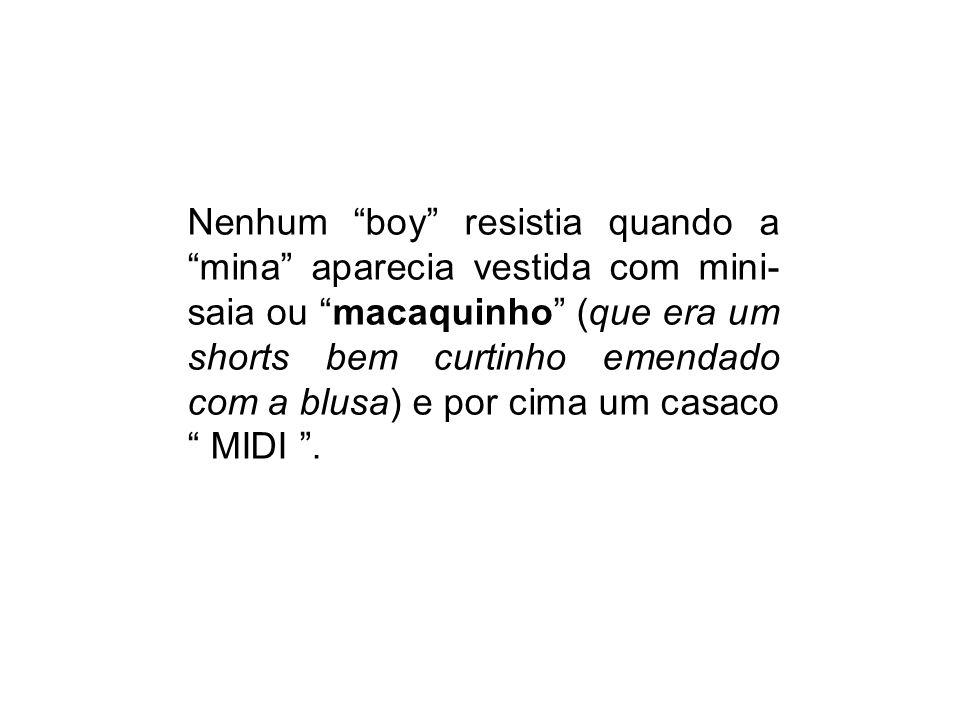 Nenhum boy resistia quando a mina aparecia vestida com mini-saia ou macaquinho (que era um shorts bem curtinho emendado com a blusa) e por cima um casaco MIDI .