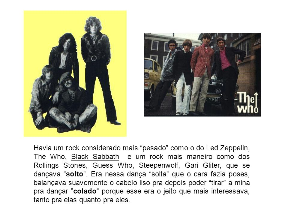 Havia um rock considerado mais pesado como o do Led Zeppelin, The Who, Black Sabbath e um rock mais maneiro como dos Rollings Stones, Guess Who, Steepenwolf, Gari Gliter, que se dançava solto .