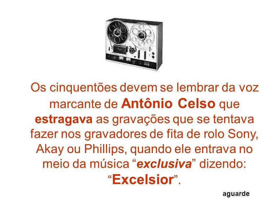 Os cinquentões devem se lembrar da voz marcante de Antônio Celso que estragava as gravações que se tentava fazer nos gravadores de fita de rolo Sony, Akay ou Phillips, quando ele entrava no meio da música exclusiva dizendo: Excelsior .