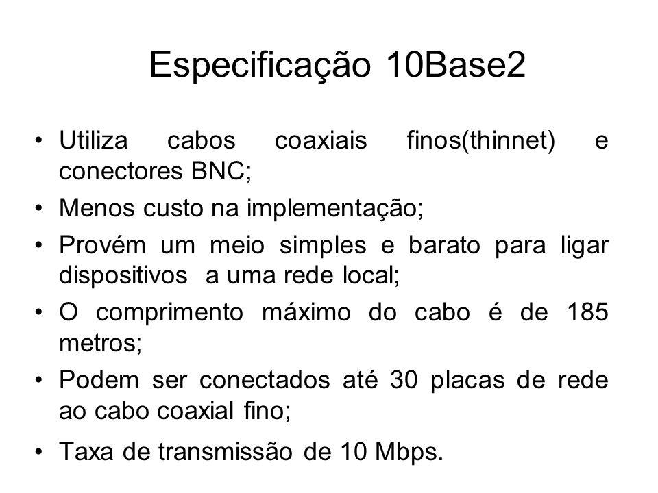 Especificação 10Base2 Utiliza cabos coaxiais finos(thinnet) e conectores BNC; Menos custo na implementação;