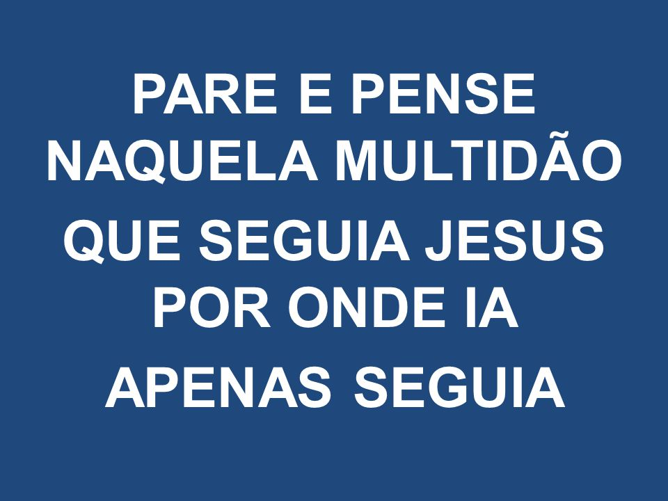 PARE E PENSE NAQUELA MULTIDÃO QUE SEGUIA JESUS POR ONDE IA