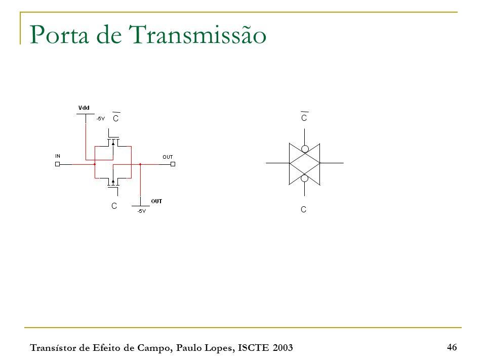 Porta de Transmissão C C C C Transístor de Efeito de Campo, Paulo Lopes, ISCTE 2003