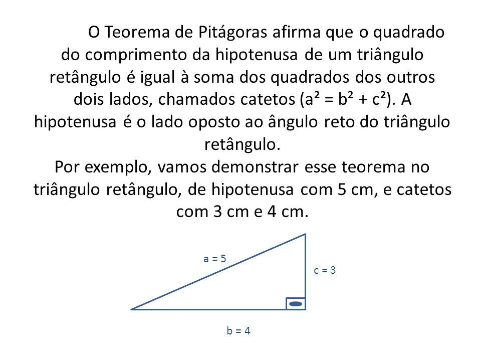 O Teorema de Pitágoras afirma que o quadrado do comprimento da hipotenusa de um triângulo retângulo é igual à soma dos quadrados dos outros dois lados, chamados catetos (a² = b² + c²). A hipotenusa é o lado oposto ao ângulo reto do triângulo retângulo. Por exemplo, vamos demonstrar esse teorema no triângulo retângulo, de hipotenusa com 5 cm, e catetos com 3 cm e 4 cm.