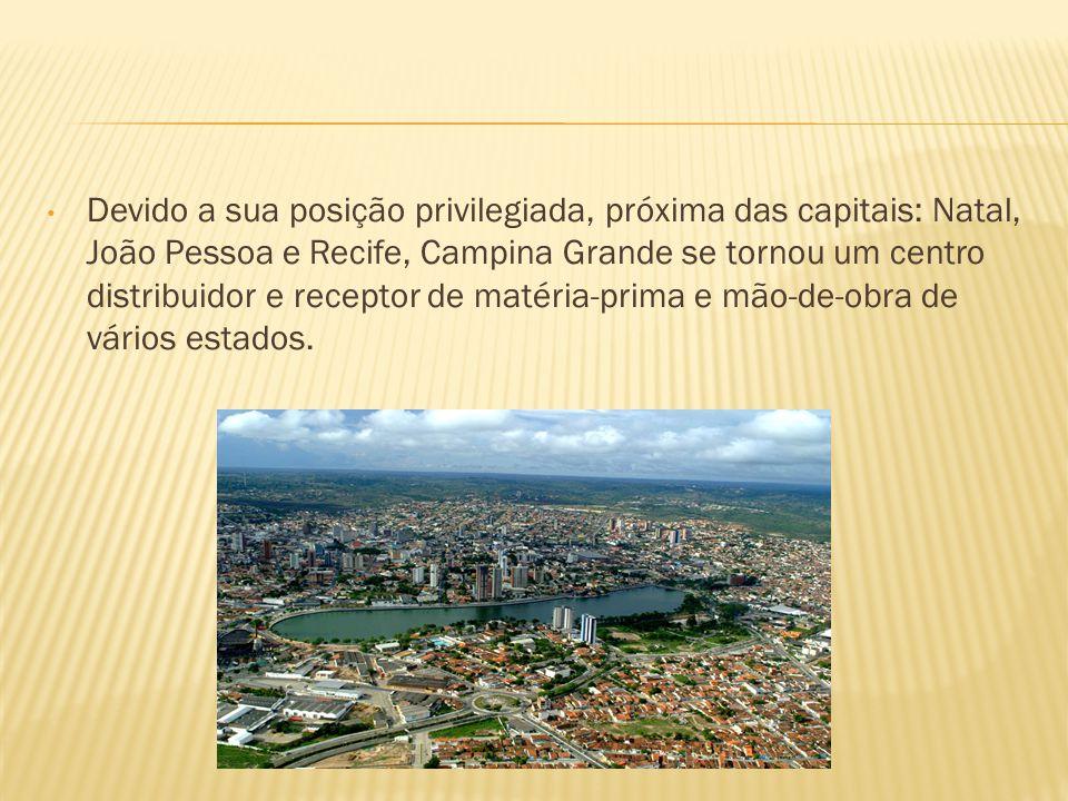 Devido a sua posição privilegiada, próxima das capitais: Natal, João Pessoa e Recife, Campina Grande se tornou um centro distribuidor e receptor de matéria-prima e mão-de-obra de vários estados.
