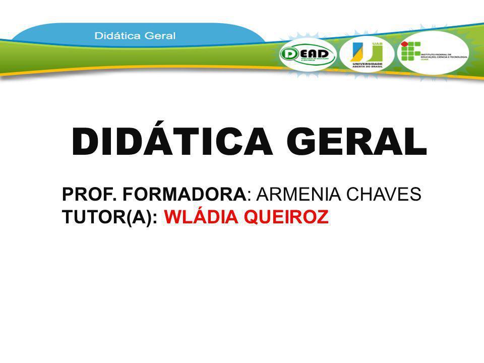 DIDÁTICA GERAL PROF. FORMADORA: ARMENIA CHAVES