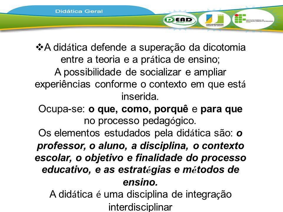A didática defende a superação da dicotomia entre a teoria e a prática de ensino; A possibilidade de socializar e ampliar experiências conforme o contexto em que está inserida. Ocupa-se: o que, como, porquê e para que no processo pedagógico. Os elementos estudados pela didática são: o professor, o aluno, a disciplina, o contexto escolar, o objetivo e finalidade do processo educativo, e as estratégias e métodos de ensino. A didática é uma disciplina de integração interdisciplinar