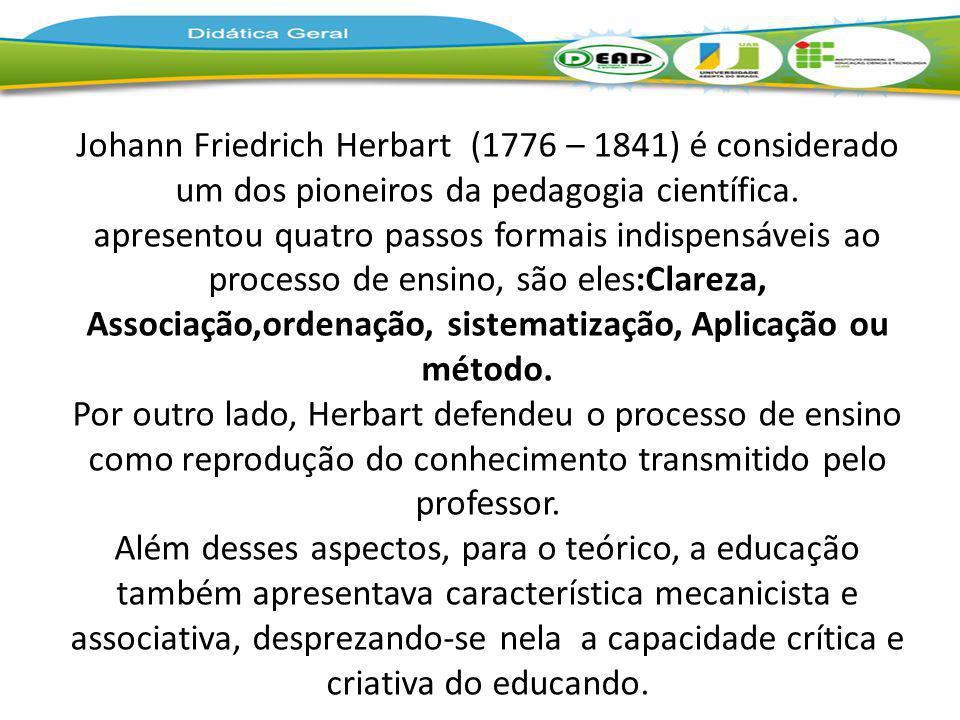 Johann Friedrich Herbart (1776 – 1841) é considerado um dos pioneiros da pedagogia científica. apresentou quatro passos formais indispensáveis ao processo de ensino, são eles:Clareza, Associação,ordenação, sistematização, Aplicação ou método. Por outro lado, Herbart defendeu o processo de ensino como reprodução do conhecimento transmitido pelo professor. Além desses aspectos, para o teórico, a educação também apresentava característica mecanicista e associativa, desprezando-se nela a capacidade crítica e criativa do educando.