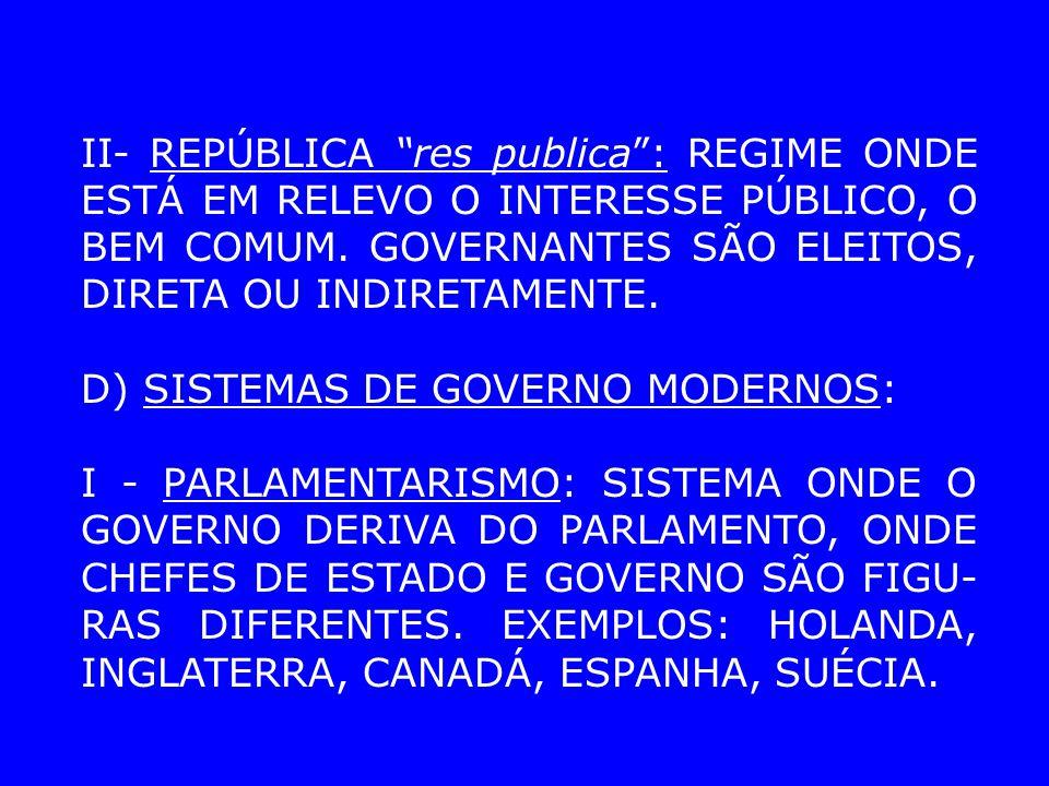 II- REPÚBLICA res publica : REGIME ONDE ESTÁ EM RELEVO O INTERESSE PÚBLICO, O BEM COMUM. GOVERNANTES SÃO ELEITOS, DIRETA OU INDIRETAMENTE.