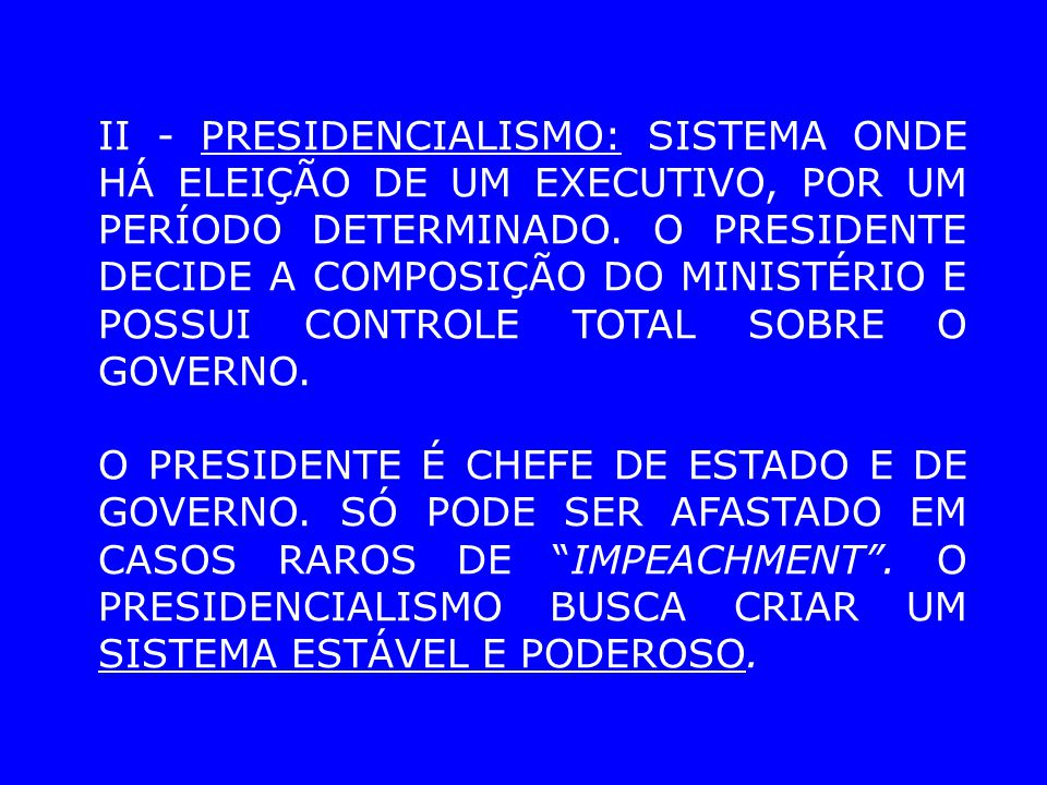 II - PRESIDENCIALISMO: SISTEMA ONDE HÁ ELEIÇÃO DE UM EXECUTIVO, POR UM PERÍODO DETERMINADO. O PRESIDENTE DECIDE A COMPOSIÇÃO DO MINISTÉRIO E POSSUI CONTROLE TOTAL SOBRE O GOVERNO.